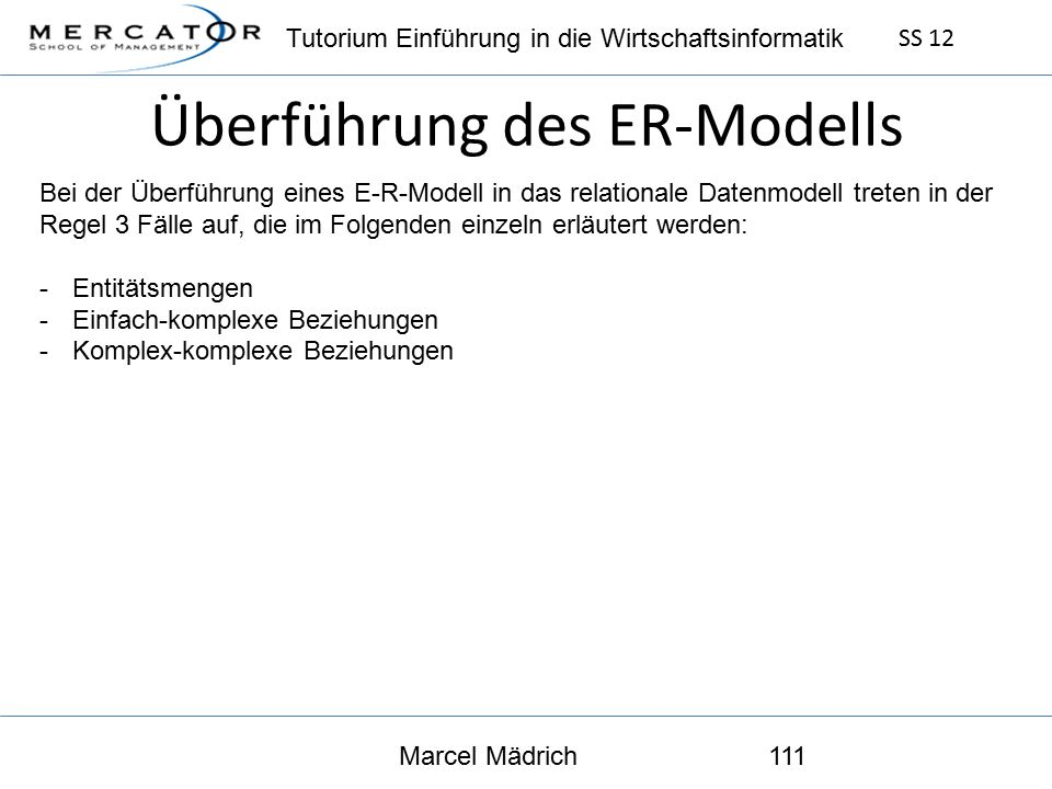 Tutorium Einführung in die Wirtschaftsinformatik SS 12 Marcel Mädrich111 Überführung des ER-Modells Bei der Überführung eines E-R-Modell in das relationale Datenmodell treten in der Regel 3 Fälle auf, die im Folgenden einzeln erläutert werden: -Entitätsmengen -Einfach-komplexe Beziehungen -Komplex-komplexe Beziehungen