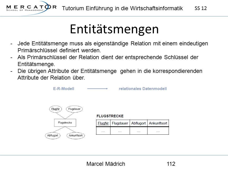Tutorium Einführung in die Wirtschaftsinformatik SS 12 Marcel Mädrich112 Entitätsmengen -Jede Entitätsmenge muss als eigenständige Relation mit einem eindeutigen Primärschlüssel definiert werden.