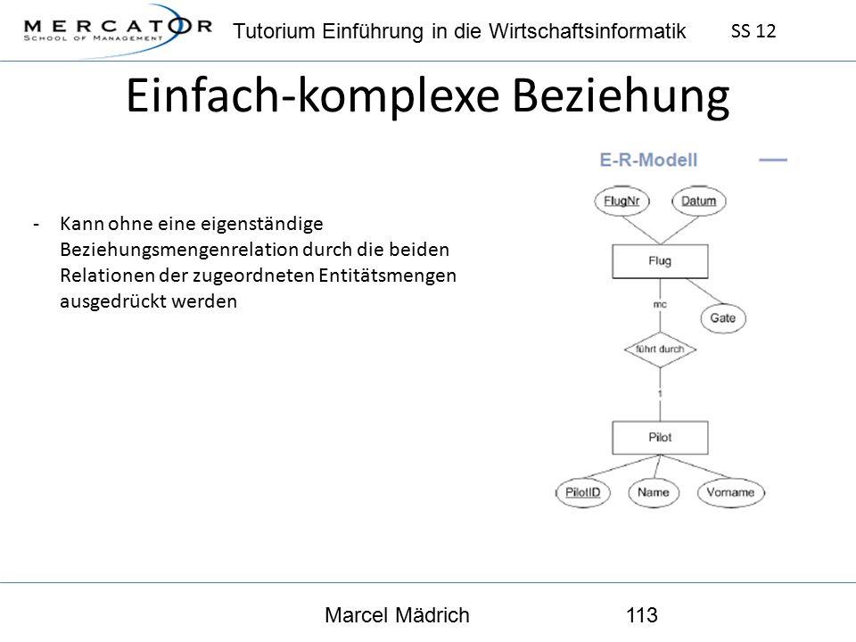 Tutorium Einführung in die Wirtschaftsinformatik SS 12 Marcel Mädrich113 Einfach-komplexe Beziehung -Kann ohne eine eigenständige Beziehungsmengenrelation durch die beiden Relationen der zugeordneten Entitätsmengen ausgedrückt werden
