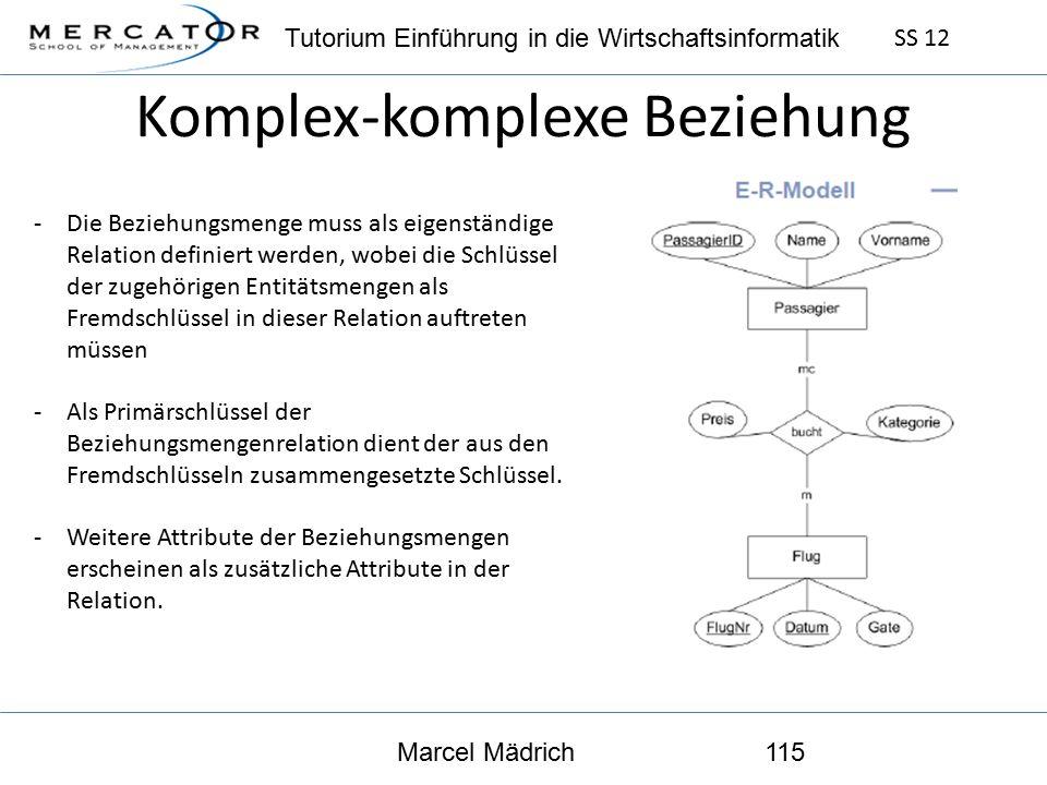 Tutorium Einführung in die Wirtschaftsinformatik SS 12 Marcel Mädrich115 Komplex-komplexe Beziehung -Die Beziehungsmenge muss als eigenständige Relation definiert werden, wobei die Schlüssel der zugehörigen Entitätsmengen als Fremdschlüssel in dieser Relation auftreten müssen -Als Primärschlüssel der Beziehungsmengenrelation dient der aus den Fremdschlüsseln zusammengesetzte Schlüssel.
