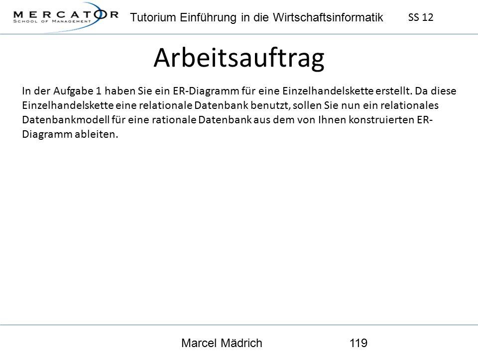 Tutorium Einführung in die Wirtschaftsinformatik SS 12 Marcel Mädrich119 Arbeitsauftrag In der Aufgabe 1 haben Sie ein ER-Diagramm für eine Einzelhandelskette erstellt.