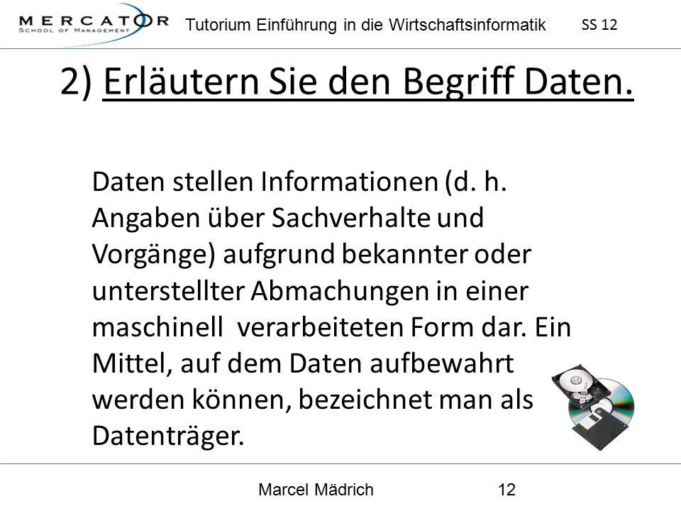Tutorium Einführung in die Wirtschaftsinformatik SS 12 Marcel Mädrich12 2) Erläutern Sie den Begriff Daten.