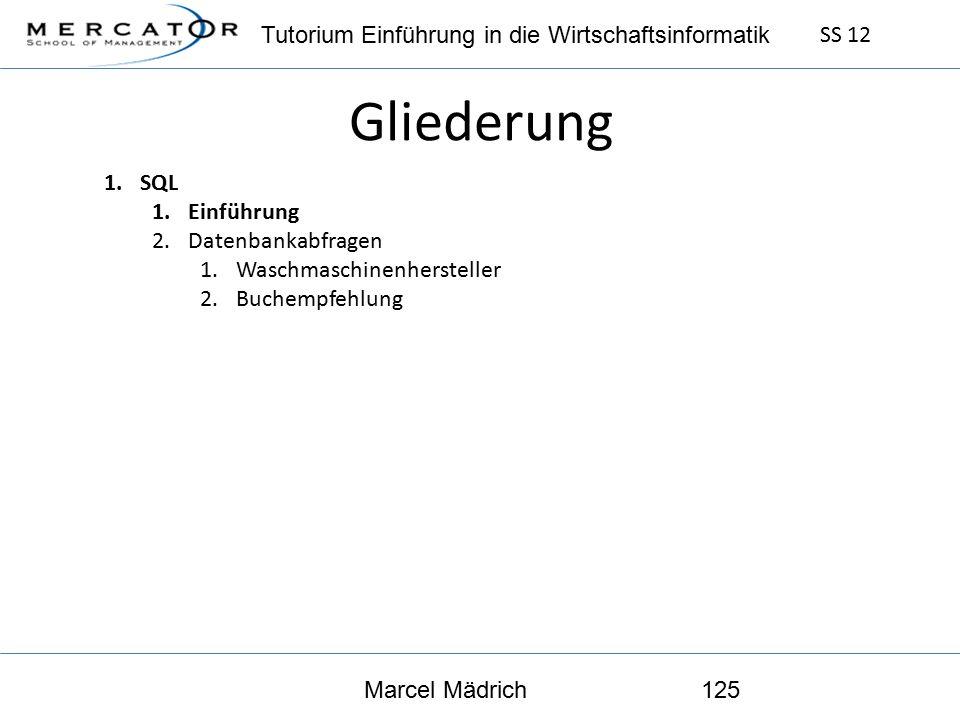 Tutorium Einführung in die Wirtschaftsinformatik SS 12 Marcel Mädrich125 Gliederung 1.SQL 1.Einführung 2.Datenbankabfragen 1.Waschmaschinenhersteller 2.Buchempfehlung