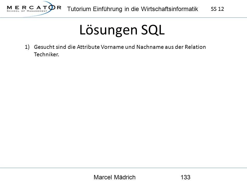 Tutorium Einführung in die Wirtschaftsinformatik SS 12 Marcel Mädrich133 Lösungen SQL 1)Gesucht sind die Attribute Vorname und Nachname aus der Relation Techniker.