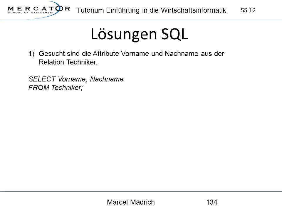 Tutorium Einführung in die Wirtschaftsinformatik SS 12 Marcel Mädrich134 Lösungen SQL 1)Gesucht sind die Attribute Vorname und Nachname aus der Relation Techniker.