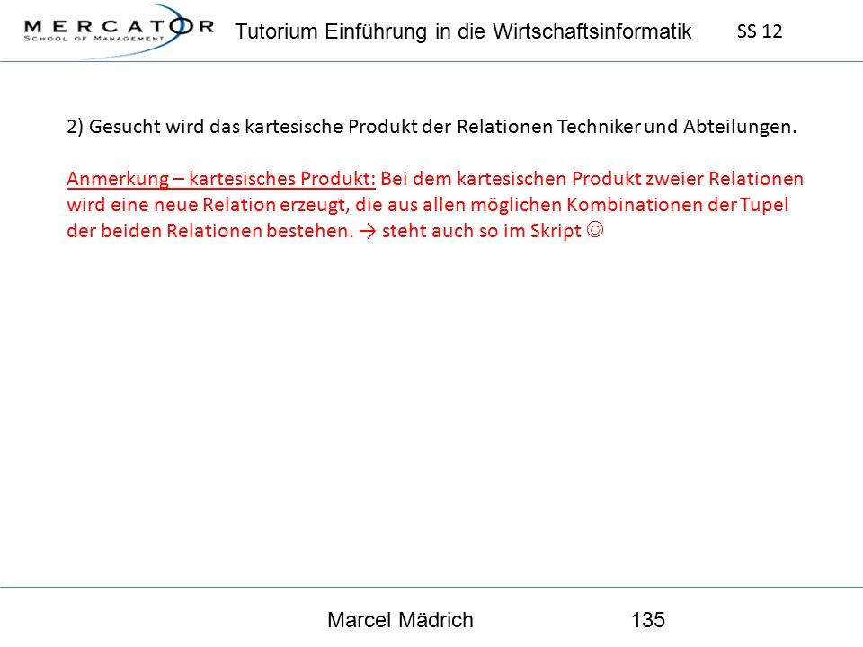 Tutorium Einführung in die Wirtschaftsinformatik SS 12 Marcel Mädrich135 2) Gesucht wird das kartesische Produkt der Relationen Techniker und Abteilungen.