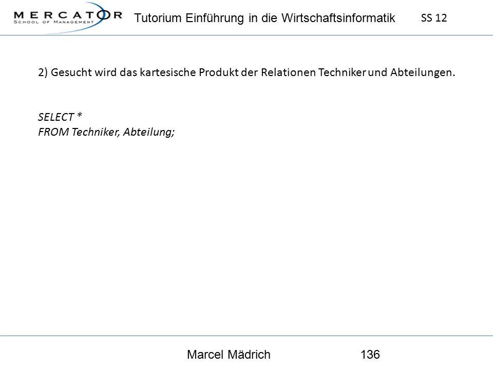 Tutorium Einführung in die Wirtschaftsinformatik SS 12 Marcel Mädrich136 2) Gesucht wird das kartesische Produkt der Relationen Techniker und Abteilungen.