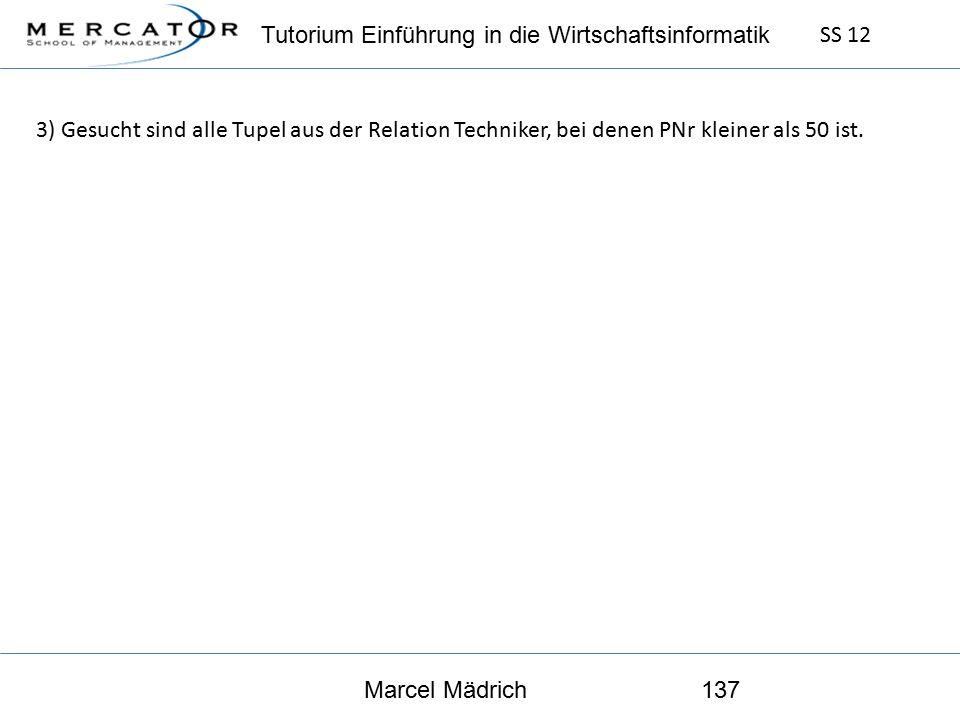 Tutorium Einführung in die Wirtschaftsinformatik SS 12 Marcel Mädrich137 3) Gesucht sind alle Tupel aus der Relation Techniker, bei denen PNr kleiner als 50 ist.