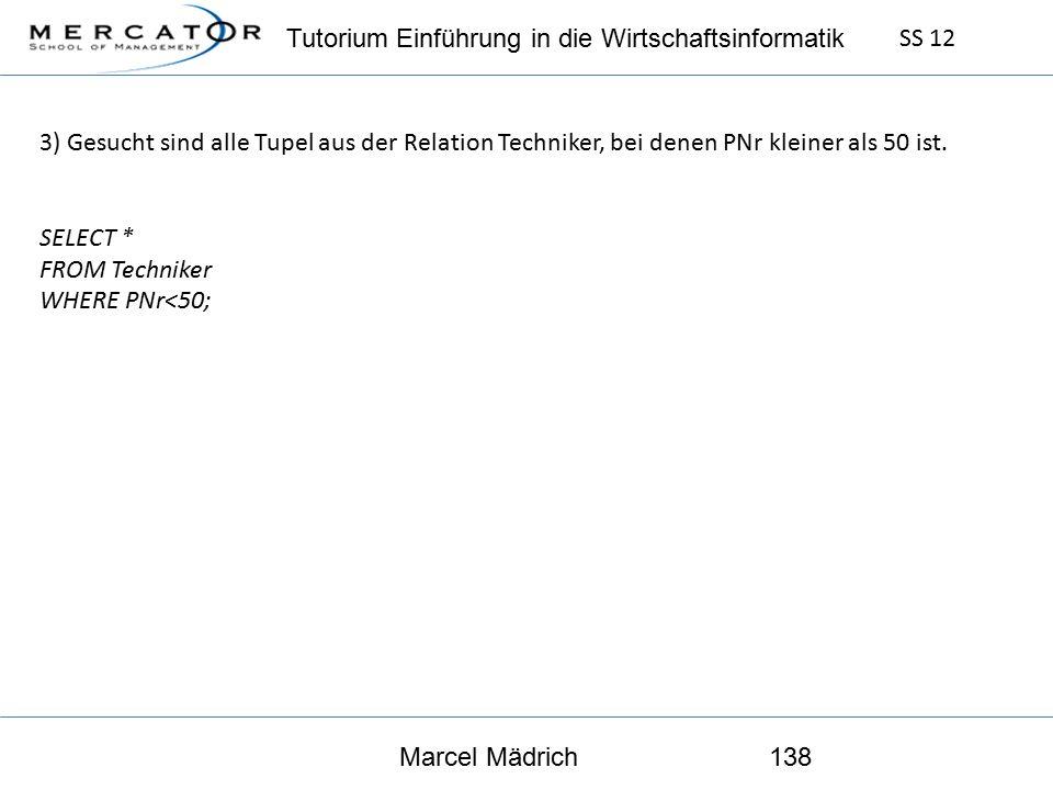 Tutorium Einführung in die Wirtschaftsinformatik SS 12 Marcel Mädrich138 3) Gesucht sind alle Tupel aus der Relation Techniker, bei denen PNr kleiner als 50 ist.