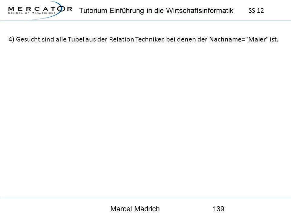 Tutorium Einführung in die Wirtschaftsinformatik SS 12 Marcel Mädrich139 4) Gesucht sind alle Tupel aus der Relation Techniker, bei denen der Nachname= Maier ist.