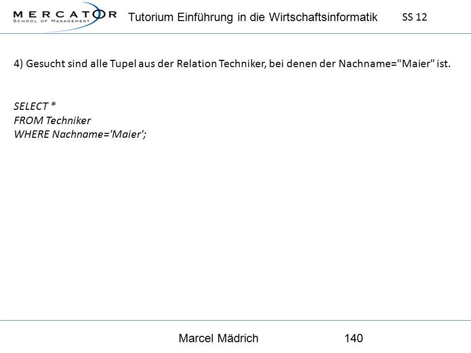 Tutorium Einführung in die Wirtschaftsinformatik SS 12 Marcel Mädrich140 4) Gesucht sind alle Tupel aus der Relation Techniker, bei denen der Nachname= Maier ist.