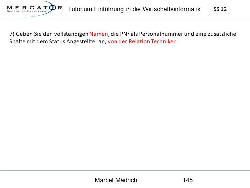 Tutorium Einführung in die Wirtschaftsinformatik SS 12 Marcel Mädrich145 7) Geben Sie den vollständigen Namen, die PNr als Personalnummer und eine zusätzliche Spalte mit dem Status Angestellter an, von der Relation Techniker