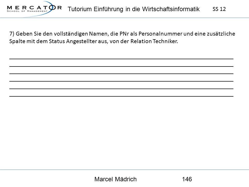 Tutorium Einführung in die Wirtschaftsinformatik SS 12 Marcel Mädrich146 7) Geben Sie den vollständigen Namen, die PNr als Personalnummer und eine zusätzliche Spalte mit dem Status Angestellter aus, von der Relation Techniker.