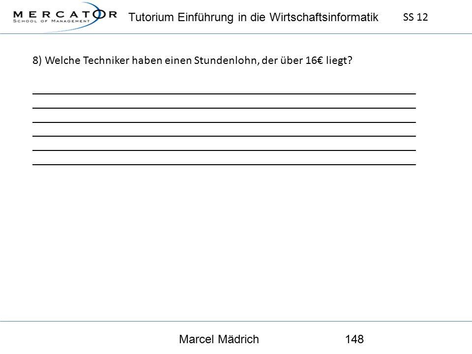 Tutorium Einführung in die Wirtschaftsinformatik SS 12 Marcel Mädrich148 8) Welche Techniker haben einen Stundenlohn, der über 16€ liegt.