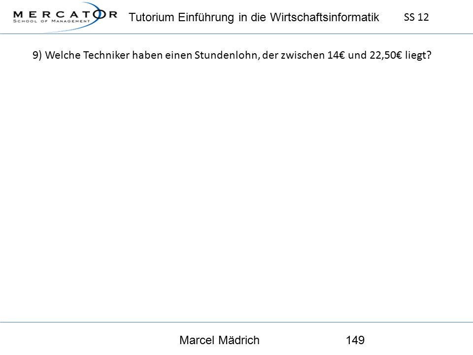 Tutorium Einführung in die Wirtschaftsinformatik SS 12 Marcel Mädrich149 9) Welche Techniker haben einen Stundenlohn, der zwischen 14€ und 22,50€ liegt