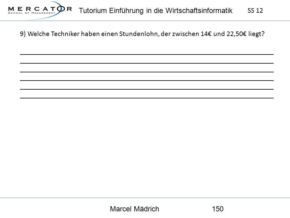 Tutorium Einführung in die Wirtschaftsinformatik SS 12 Marcel Mädrich150 9) Welche Techniker haben einen Stundenlohn, der zwischen 14€ und 22,50€ liegt.