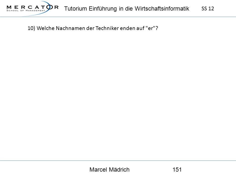 Tutorium Einführung in die Wirtschaftsinformatik SS 12 Marcel Mädrich151 10) Welche Nachnamen der Techniker enden auf er