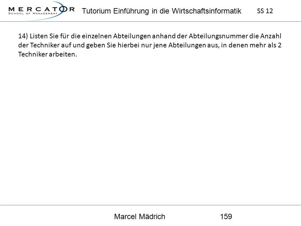 Tutorium Einführung in die Wirtschaftsinformatik SS 12 Marcel Mädrich159 14) Listen Sie für die einzelnen Abteilungen anhand der Abteilungsnummer die Anzahl der Techniker auf und geben Sie hierbei nur jene Abteilungen aus, in denen mehr als 2 Techniker arbeiten.