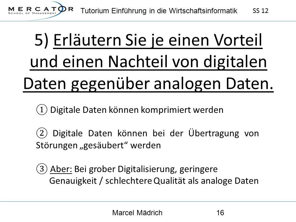 Tutorium Einführung in die Wirtschaftsinformatik SS 12 Marcel Mädrich16 5) Erläutern Sie je einen Vorteil und einen Nachteil von digitalen Daten gegenüber analogen Daten.