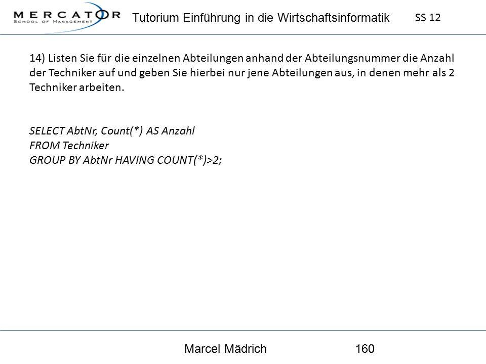Tutorium Einführung in die Wirtschaftsinformatik SS 12 Marcel Mädrich160 14) Listen Sie für die einzelnen Abteilungen anhand der Abteilungsnummer die Anzahl der Techniker auf und geben Sie hierbei nur jene Abteilungen aus, in denen mehr als 2 Techniker arbeiten.