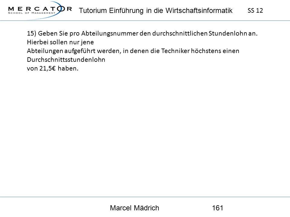 Tutorium Einführung in die Wirtschaftsinformatik SS 12 Marcel Mädrich161 15) Geben Sie pro Abteilungsnummer den durchschnittlichen Stundenlohn an.
