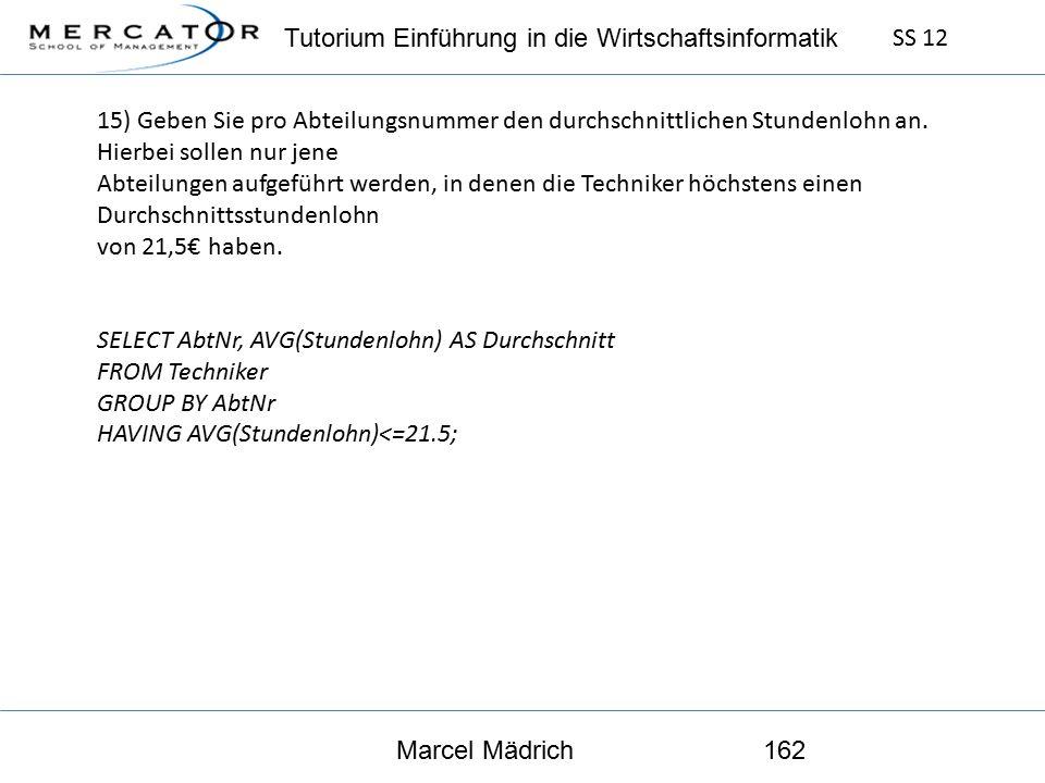 Tutorium Einführung in die Wirtschaftsinformatik SS 12 Marcel Mädrich162 15) Geben Sie pro Abteilungsnummer den durchschnittlichen Stundenlohn an.