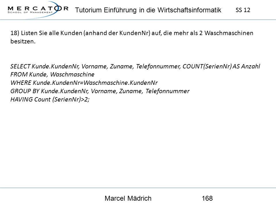 Tutorium Einführung in die Wirtschaftsinformatik SS 12 Marcel Mädrich168 18) Listen Sie alle Kunden (anhand der KundenNr) auf, die mehr als 2 Waschmaschinen besitzen.