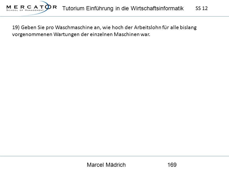 Tutorium Einführung in die Wirtschaftsinformatik SS 12 Marcel Mädrich169 19) Geben Sie pro Waschmaschine an, wie hoch der Arbeitslohn für alle bislang vorgenommenen Wartungen der einzelnen Maschinen war.
