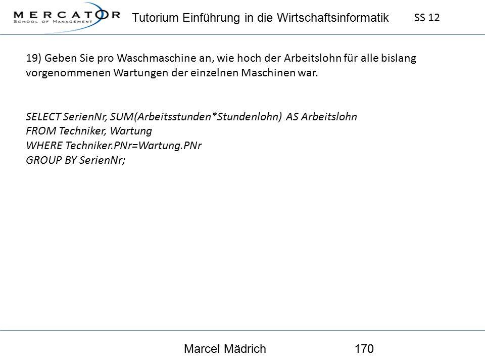 Tutorium Einführung in die Wirtschaftsinformatik SS 12 Marcel Mädrich170 19) Geben Sie pro Waschmaschine an, wie hoch der Arbeitslohn für alle bislang vorgenommenen Wartungen der einzelnen Maschinen war.
