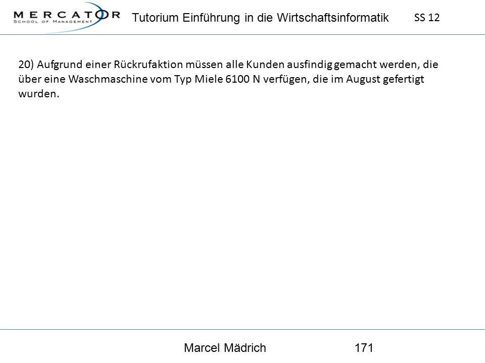 Tutorium Einführung in die Wirtschaftsinformatik SS 12 Marcel Mädrich171 20) Aufgrund einer Rückrufaktion müssen alle Kunden ausfindig gemacht werden, die über eine Waschmaschine vom Typ Miele 6100 N verfügen, die im August gefertigt wurden.