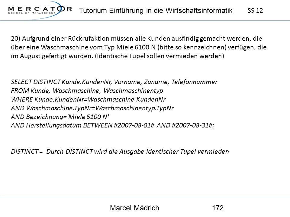 Tutorium Einführung in die Wirtschaftsinformatik SS 12 Marcel Mädrich172 20) Aufgrund einer Rückrufaktion müssen alle Kunden ausfindig gemacht werden, die über eine Waschmaschine vom Typ Miele 6100 N (bitte so kennzeichnen) verfügen, die im August gefertigt wurden.