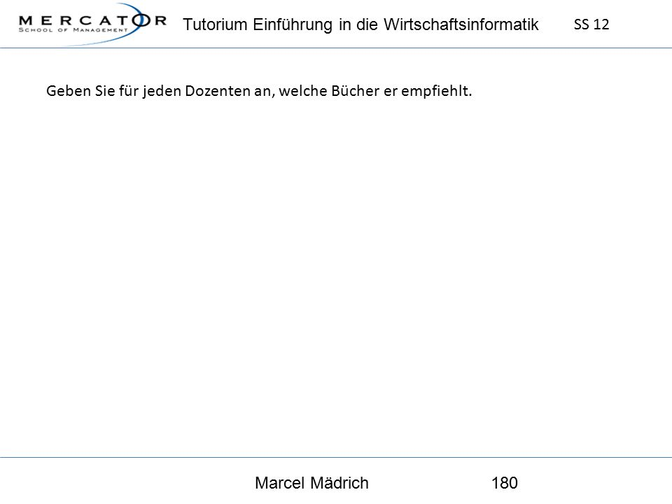 Tutorium Einführung in die Wirtschaftsinformatik SS 12 Marcel Mädrich180 Geben Sie für jeden Dozenten an, welche Bücher er empfiehlt.