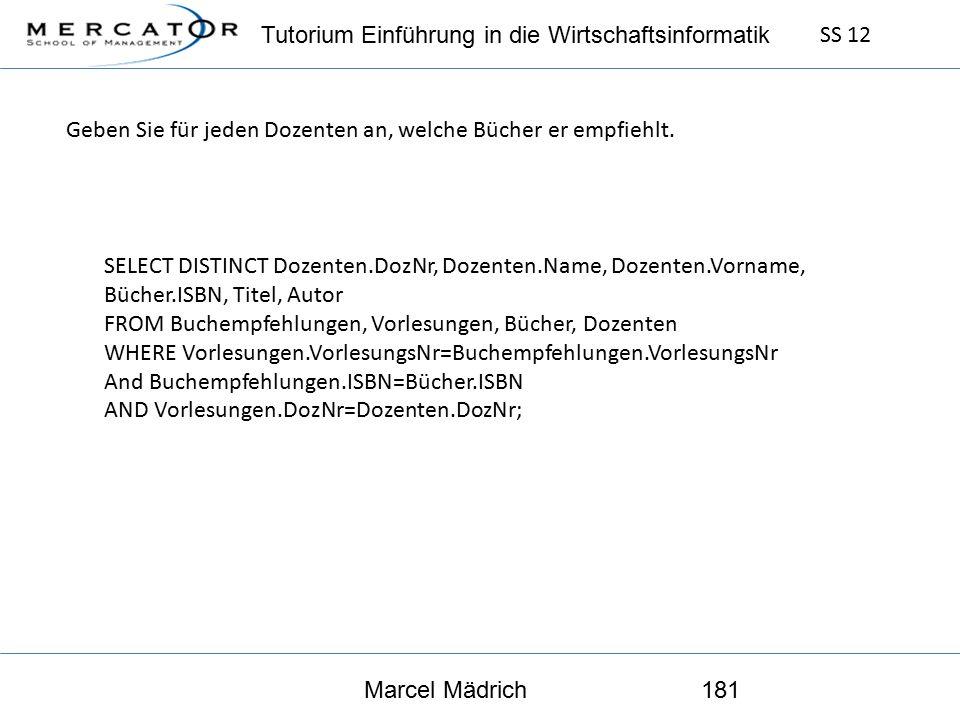 Tutorium Einführung in die Wirtschaftsinformatik SS 12 Marcel Mädrich181 SELECT DISTINCT Dozenten.DozNr, Dozenten.Name, Dozenten.Vorname, Bücher.ISBN, Titel, Autor FROM Buchempfehlungen, Vorlesungen, Bücher, Dozenten WHERE Vorlesungen.VorlesungsNr=Buchempfehlungen.VorlesungsNr And Buchempfehlungen.ISBN=Bücher.ISBN AND Vorlesungen.DozNr=Dozenten.DozNr; Geben Sie für jeden Dozenten an, welche Bücher er empfiehlt.