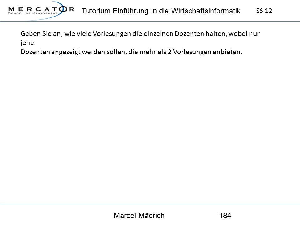 Tutorium Einführung in die Wirtschaftsinformatik SS 12 Marcel Mädrich184 Geben Sie an, wie viele Vorlesungen die einzelnen Dozenten halten, wobei nur jene Dozenten angezeigt werden sollen, die mehr als 2 Vorlesungen anbieten.