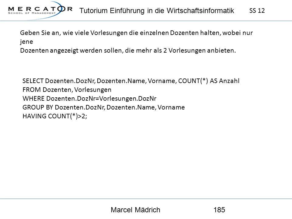 Tutorium Einführung in die Wirtschaftsinformatik SS 12 Marcel Mädrich185 Geben Sie an, wie viele Vorlesungen die einzelnen Dozenten halten, wobei nur jene Dozenten angezeigt werden sollen, die mehr als 2 Vorlesungen anbieten.