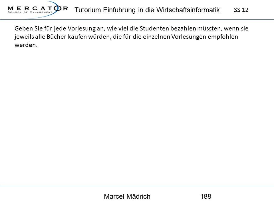Tutorium Einführung in die Wirtschaftsinformatik SS 12 Marcel Mädrich188 Geben Sie für jede Vorlesung an, wie viel die Studenten bezahlen müssten, wenn sie jeweils alle Bücher kaufen würden, die für die einzelnen Vorlesungen empfohlen werden.