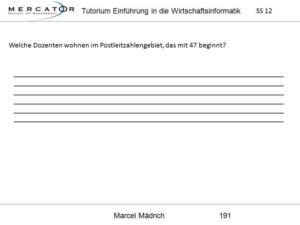 Tutorium Einführung in die Wirtschaftsinformatik SS 12 Marcel Mädrich191 Welche Dozenten wohnen im Postleitzahlengebiet, das mit 47 beginnt.