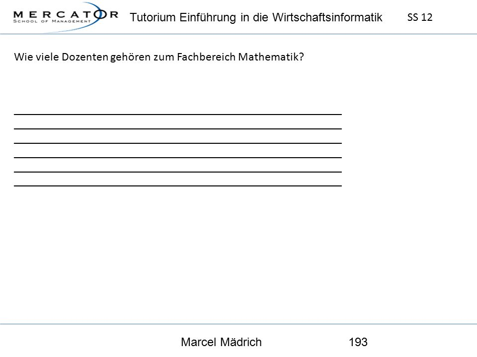 Tutorium Einführung in die Wirtschaftsinformatik SS 12 Marcel Mädrich193 Wie viele Dozenten gehören zum Fachbereich Mathematik.