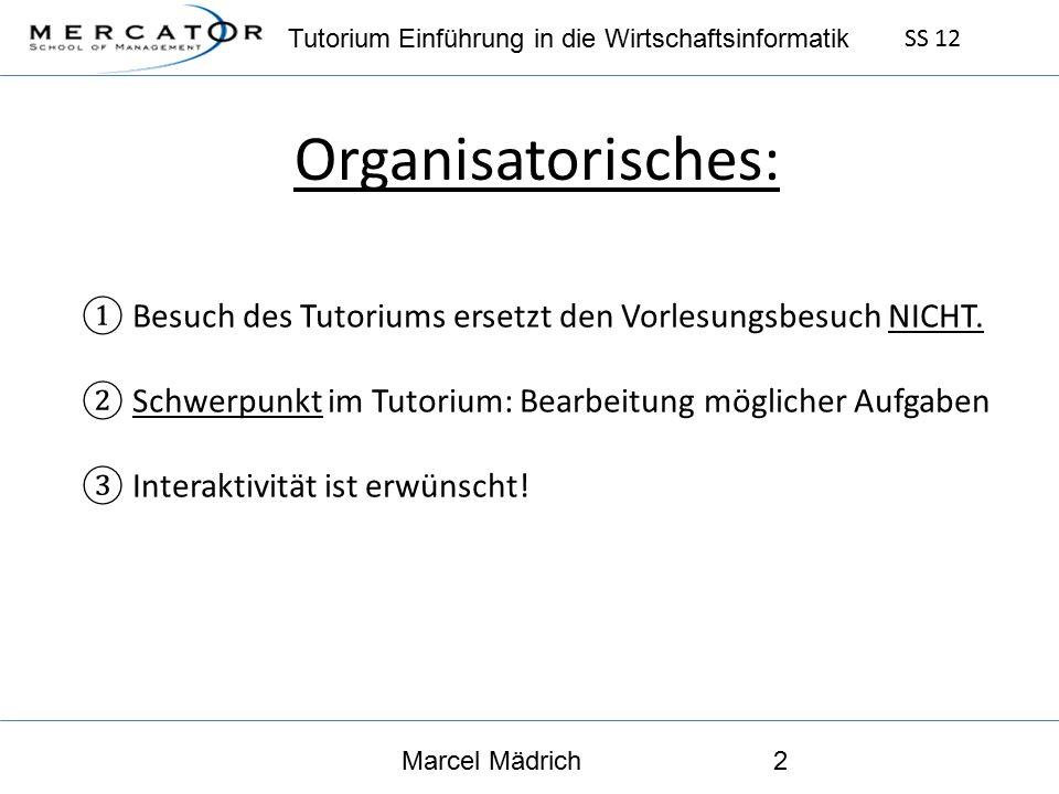 Tutorium Einführung in die Wirtschaftsinformatik SS 12 Marcel Mädrich2 Organisatorisches: ① Besuch des Tutoriums ersetzt den Vorlesungsbesuch NICHT.