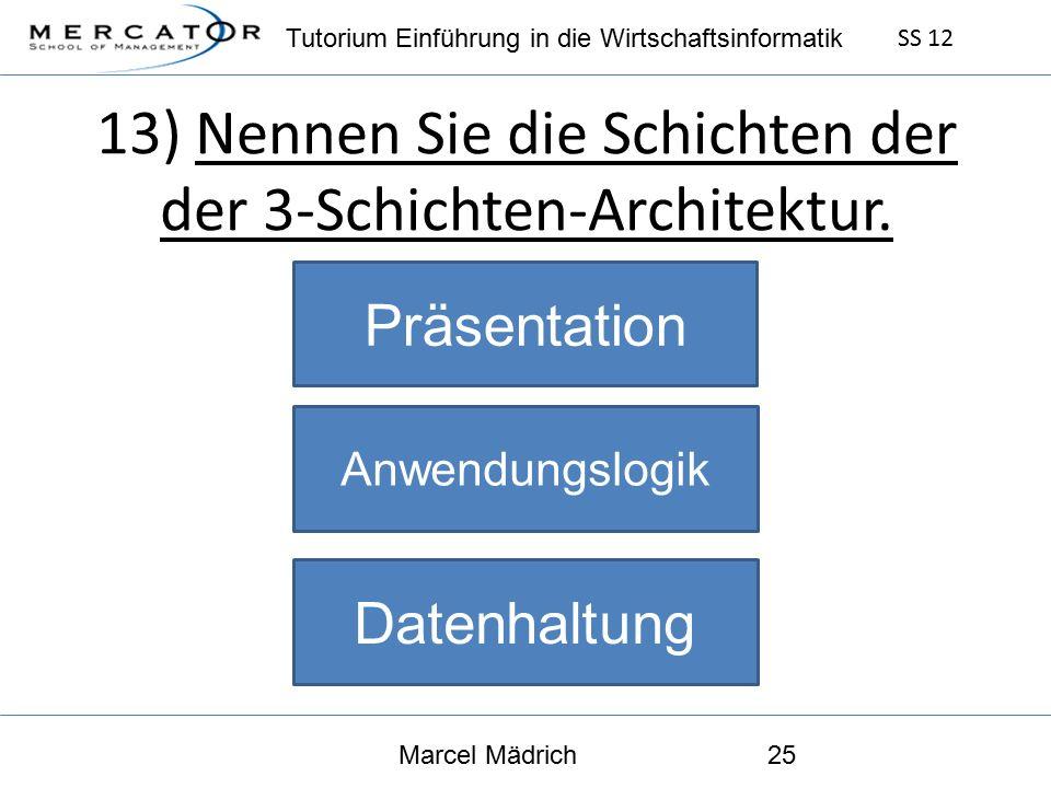 Tutorium Einführung in die Wirtschaftsinformatik SS 12 Marcel Mädrich25 13) Nennen Sie die Schichten der der 3-Schichten-Architektur.