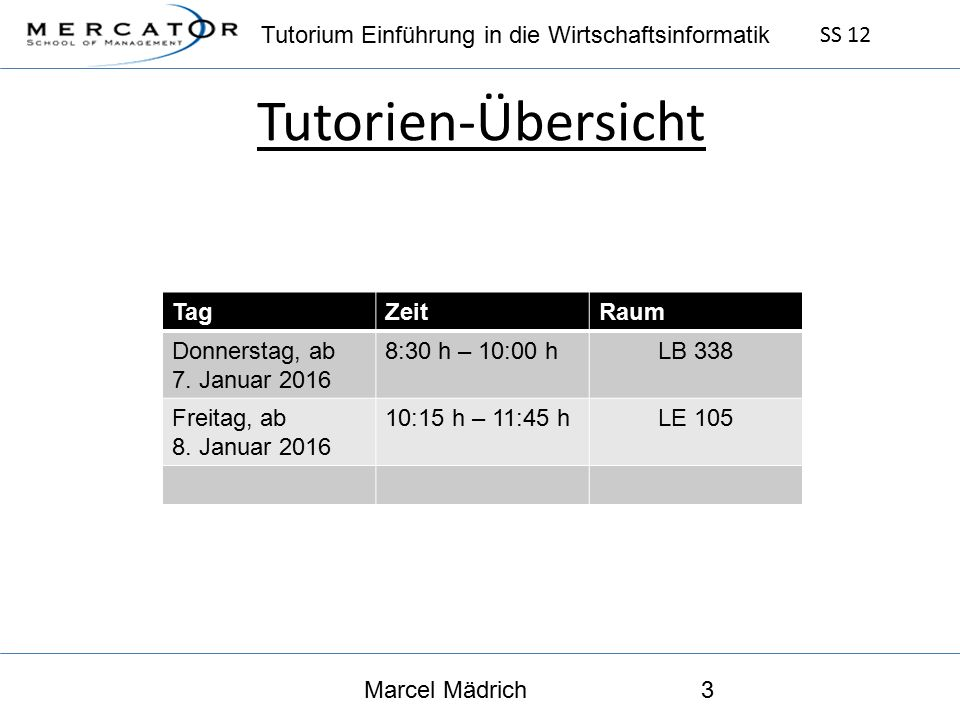 Tutorium Einführung in die Wirtschaftsinformatik SS 12 Marcel Mädrich3 Tutorien-Übersicht TagZeitRaum Donnerstag, ab 7.
