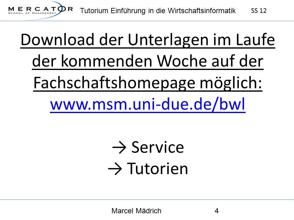Tutorium Einführung in die Wirtschaftsinformatik SS 12 Marcel Mädrich4 Download der Unterlagen im Laufe der kommenden Woche auf der Fachschaftshomepage möglich: www.msm.uni-due.de/bwl → Service → Tutorien www.msm.uni-due.de/bwl