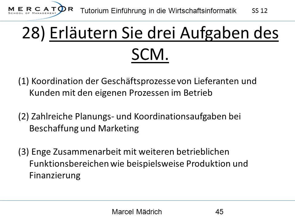 Tutorium Einführung in die Wirtschaftsinformatik SS 12 Marcel Mädrich45 28) Erläutern Sie drei Aufgaben des SCM.