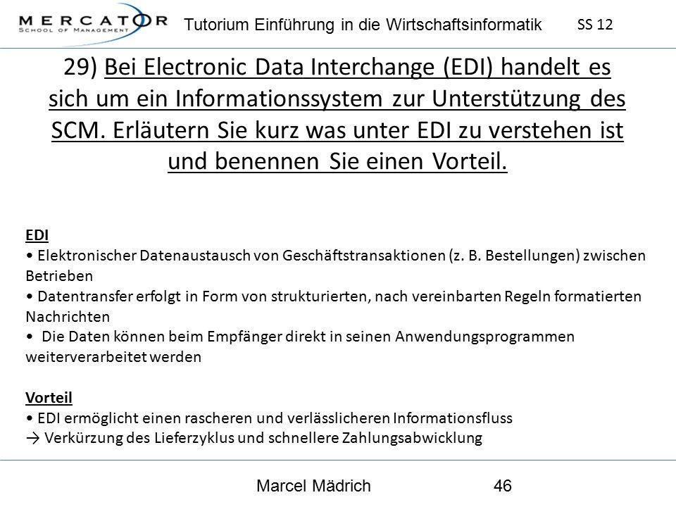 Tutorium Einführung in die Wirtschaftsinformatik SS 12 Marcel Mädrich46 29) Bei Electronic Data Interchange (EDI) handelt es sich um ein Informationssystem zur Unterstützung des SCM.