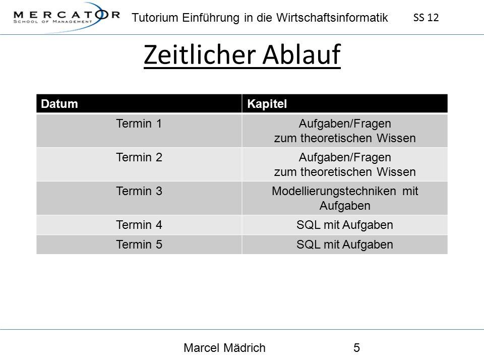 Tutorium Einführung in die Wirtschaftsinformatik SS 12 Marcel Mädrich5 Zeitlicher Ablauf DatumKapitel Termin 1Aufgaben/Fragen zum theoretischen Wissen Termin 2Aufgaben/Fragen zum theoretischen Wissen Termin 3Modellierungstechniken mit Aufgaben Termin 4SQL mit Aufgaben Termin 5SQL mit Aufgaben
