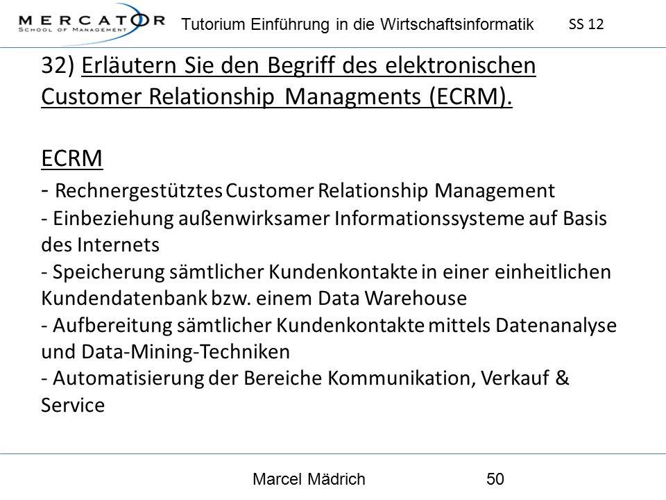 Tutorium Einführung in die Wirtschaftsinformatik SS 12 Marcel Mädrich50 32) Erläutern Sie den Begriff des elektronischen Customer Relationship Managments (ECRM).