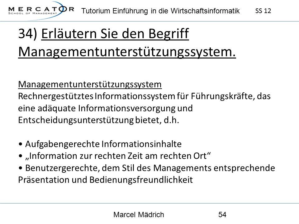 Tutorium Einführung in die Wirtschaftsinformatik SS 12 Marcel Mädrich54 34) Erläutern Sie den Begriff Managementunterstützungssystem.