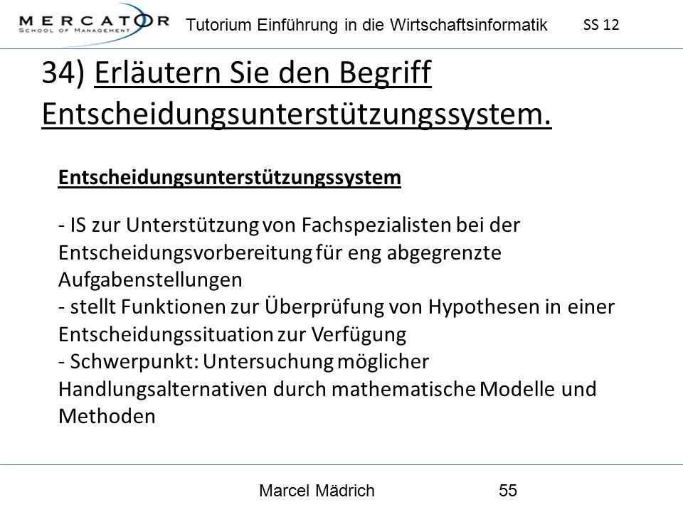Tutorium Einführung in die Wirtschaftsinformatik SS 12 Marcel Mädrich55 34) Erläutern Sie den Begriff Entscheidungsunterstützungssystem.