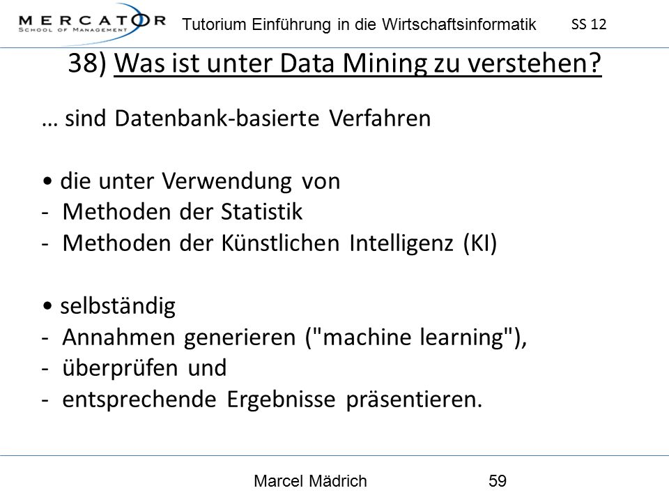 Tutorium Einführung in die Wirtschaftsinformatik SS 12 Marcel Mädrich59 38) Was ist unter Data Mining zu verstehen.