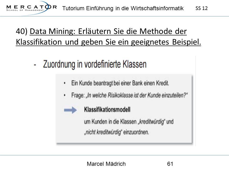 Tutorium Einführung in die Wirtschaftsinformatik SS 12 Marcel Mädrich61 40) Data Mining: Erläutern Sie die Methode der Klassifikation und geben Sie ein geeignetes Beispiel.